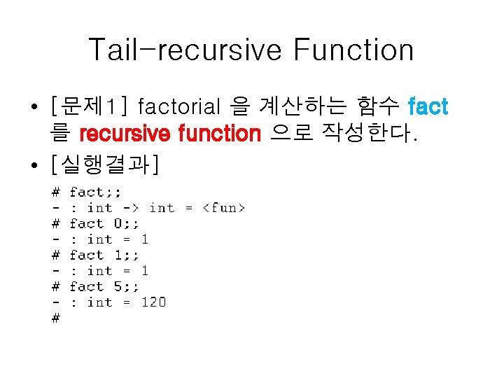 Tail-recursive Function • [문제 1] factorial 을 계산하는 함수 fact 를 recursive function 으로
