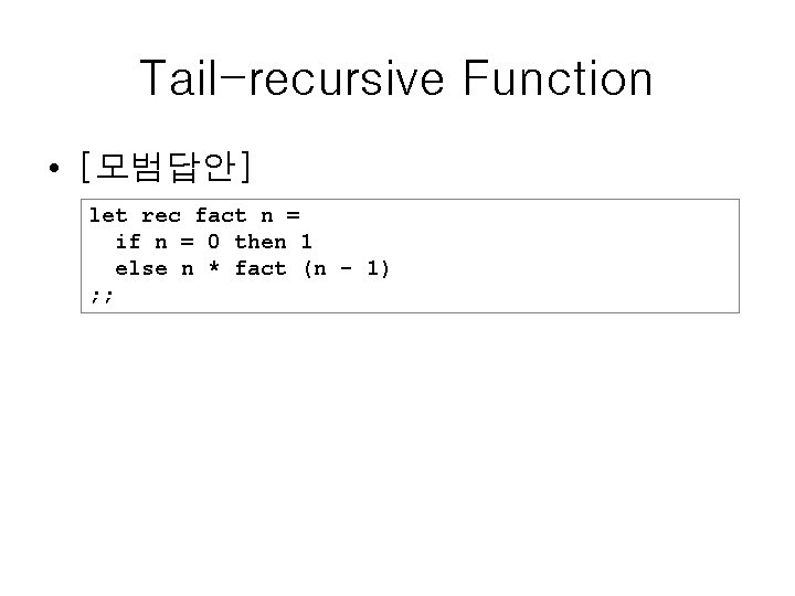 Tail-recursive Function • [모범답안] let rec fact n = if n = 0 then