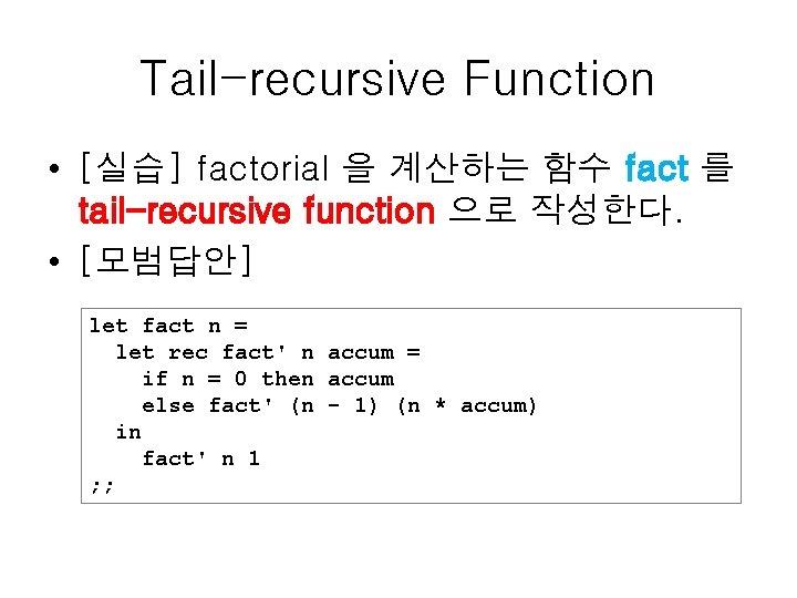 Tail-recursive Function • [실습] factorial 을 계산하는 함수 fact 를 tail-recursive function 으로 작성한다.
