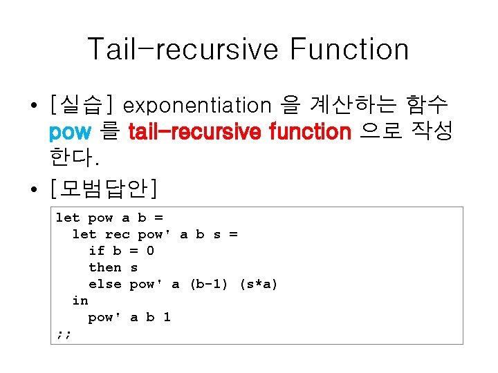Tail-recursive Function • [실습] exponentiation 을 계산하는 함수 pow 를 tail-recursive function 으로 작성