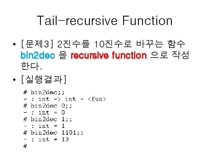 Tail-recursive Function • [문제 3] 2진수를 10진수로 바꾸는 함수 bin 2 dec 을 recursive