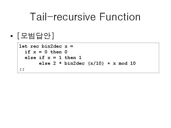 Tail-recursive Function • [모범답안] let rec bin 2 dec if x = 0 then
