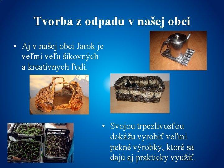 Tvorba z odpadu v našej obci • Aj v našej obci Jarok je veľmi