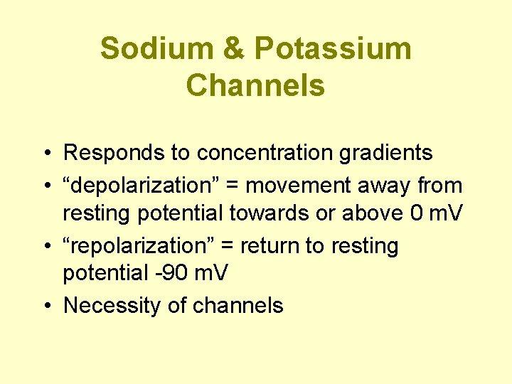 "Sodium & Potassium Channels • Responds to concentration gradients • ""depolarization"" = movement away"