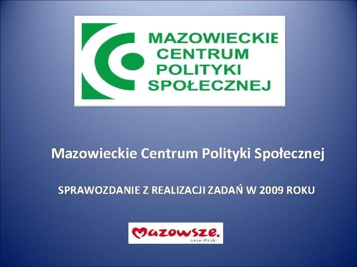 Mazowieckie Centrum Polityki Społecznej SPRAWOZDANIE Z REALIZACJI ZADAŃ W 2009 ROKU