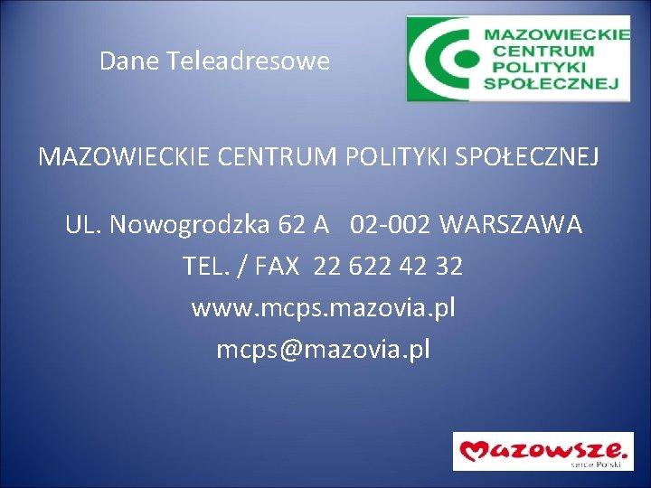 Dane Teleadresowe MAZOWIECKIE CENTRUM POLITYKI SPOŁECZNEJ UL. Nowogrodzka 62 A 02 -002 WARSZAWA TEL.