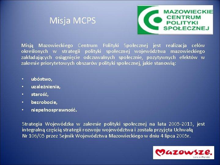 Misja MCPS Misją Mazowieckiego Centrum Polityki Społecznej jest realizacja celów określonych w strategii polityki