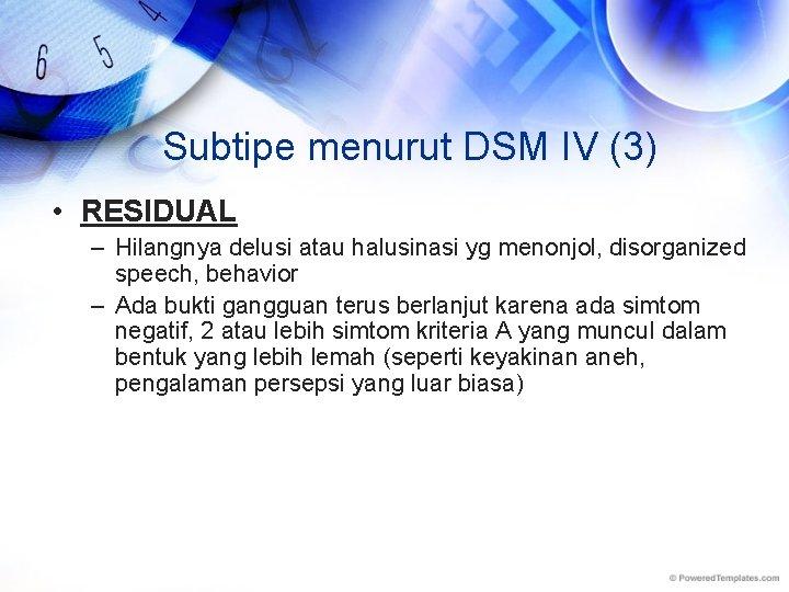 Subtipe menurut DSM IV (3) • RESIDUAL – Hilangnya delusi atau halusinasi yg menonjol,