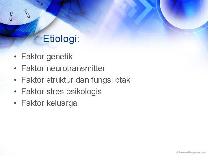 Etiologi: • • • Faktor genetik Faktor neurotransmitter Faktor struktur dan fungsi otak Faktor