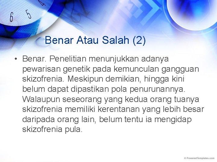 Benar Atau Salah (2) • Benar. Penelitian menunjukkan adanya pewarisan genetik pada kemunculan gangguan
