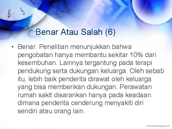 Benar Atau Salah (6) • Benar. Penelitian menunjukkan bahwa pengobatan hanya membantu sekitar 10%