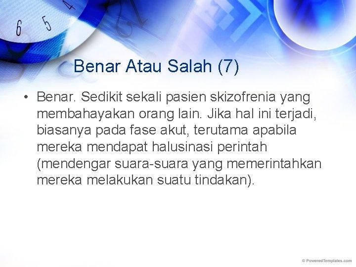 Benar Atau Salah (7) • Benar. Sedikit sekali pasien skizofrenia yang membahayakan orang lain.