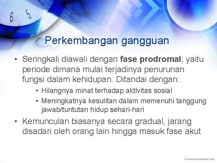 Perkembangan gangguan • Seringkali diawali dengan fase prodromal; yaitu periode dimana mulai terjadinya penurunan