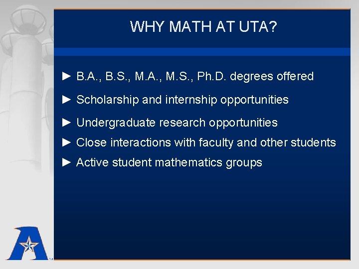 WHY MATH AT UTA? ► B. A. , B. S. , M. A. ,
