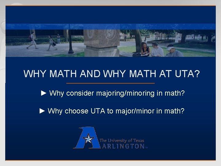WHY MATH AND WHY MATH AT UTA? ► Why consider majoring/minoring in math? ►