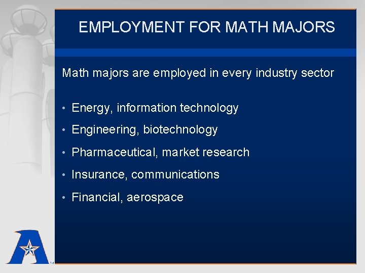 EMPLOYMENT FOR MATH MAJORS Math majors are employed in every industry sector • Energy,