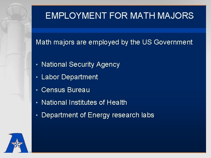 EMPLOYMENT FOR MATH MAJORS Math majors are employed by the US Government • National