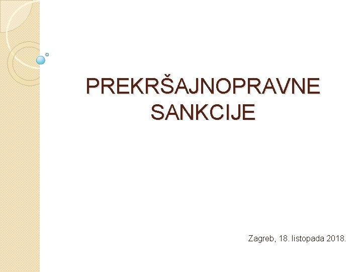 PREKRŠAJNOPRAVNE SANKCIJE Zagreb, 18. listopada 2018.