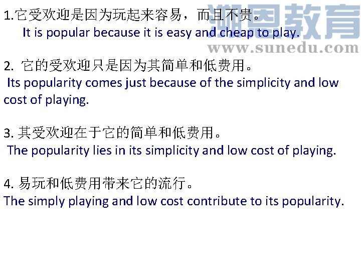 1. 它受欢迎是因为玩起来容易,而且不贵。 It is popular because it is easy and cheap to play. 2.