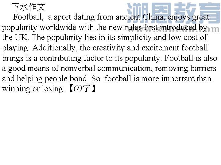 下水作文 Football, a sport dating from ancient China, enjoys great popularity worldwide with the