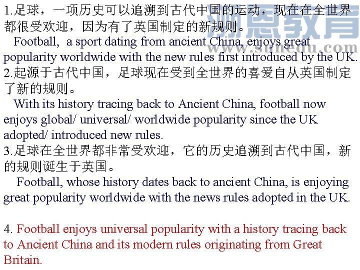 1. 足球,一项历史可以追溯到古代中国的运动,现在在全世界 都很受欢迎,因为有了英国制定的新规则。 Football, a sport dating from ancient China, enjoys great popularity worldwide