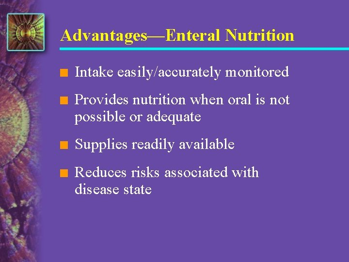 Advantages—Enteral Nutrition n Intake easily/accurately monitored n Provides nutrition when oral is not possible