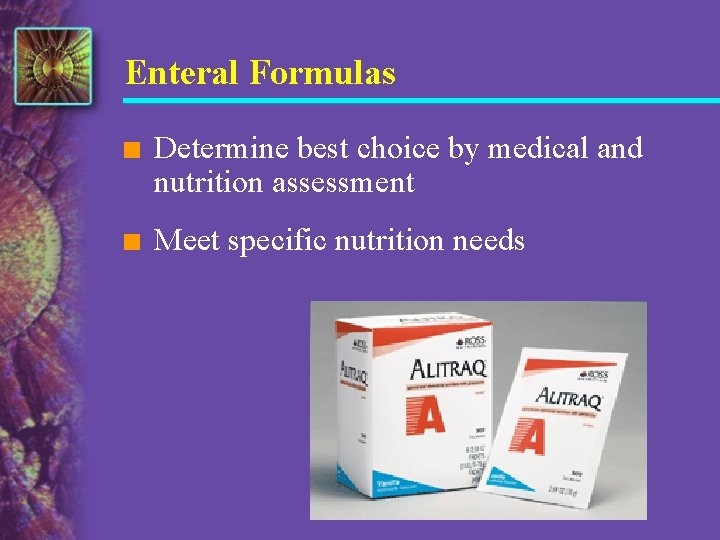 Enteral Formulas n Determine best choice by medical and nutrition assessment n Meet specific