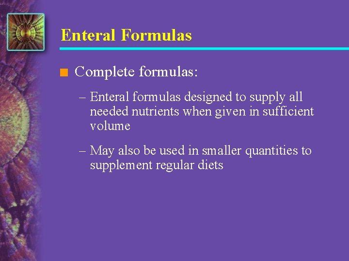 Enteral Formulas n Complete formulas: – Enteral formulas designed to supply all needed nutrients