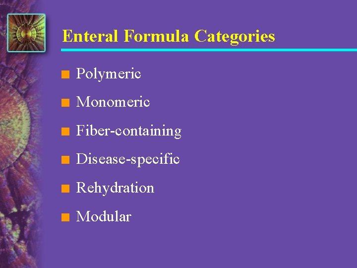 Enteral Formula Categories n Polymeric n Monomeric n Fiber-containing n Disease-specific n Rehydration n