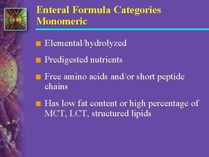 Enteral Formula Categories Monomeric n Elemental/hydrolyzed n Predigested nutrients n Free amino acids and/or