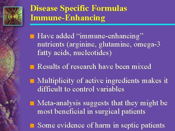 "Disease Specific Formulas Immune-Enhancing n Have added ""immune-enhancing"" nutrients (arginine, glutamine, omega-3 fatty acids,"