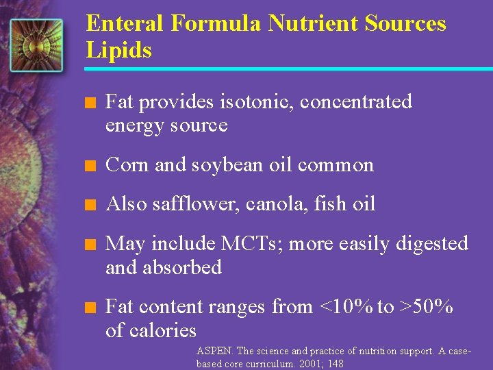 Enteral Formula Nutrient Sources Lipids n Fat provides isotonic, concentrated energy source n Corn