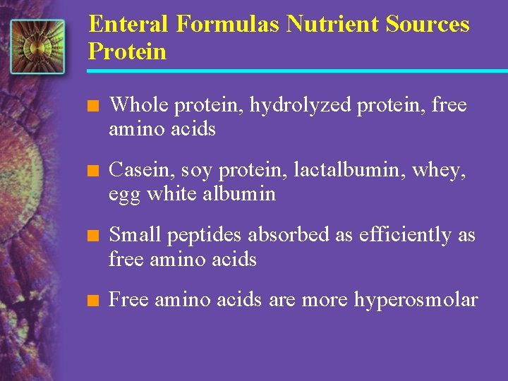 Enteral Formulas Nutrient Sources Protein n Whole protein, hydrolyzed protein, free amino acids n