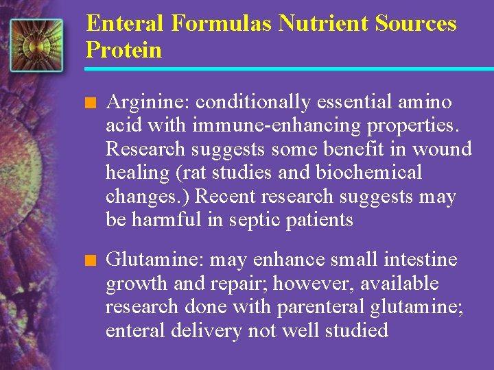 Enteral Formulas Nutrient Sources Protein n Arginine: conditionally essential amino acid with immune-enhancing properties.