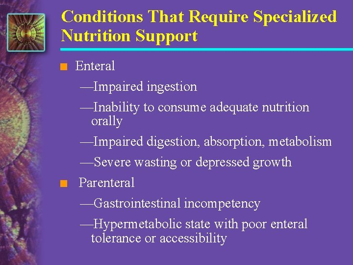 Conditions That Require Specialized Nutrition Support n Enteral —Impaired ingestion n —Inability to consume