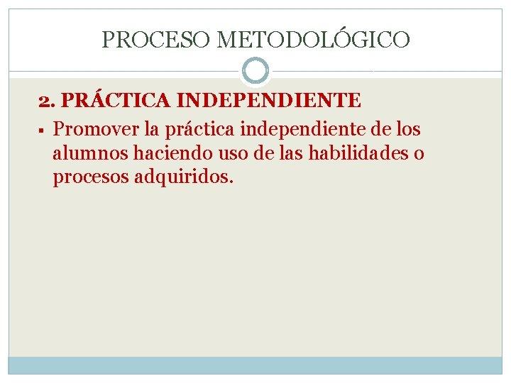 PROCESO METODOLÓGICO 2. PRÁCTICA INDEPENDIENTE § Promover la práctica independiente de los alumnos haciendo