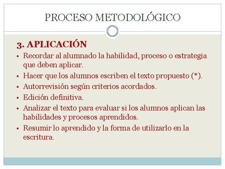 PROCESO METODOLÓGICO 3. APLICACIÓN § § § Recordar al alumnado la habilidad, proceso o