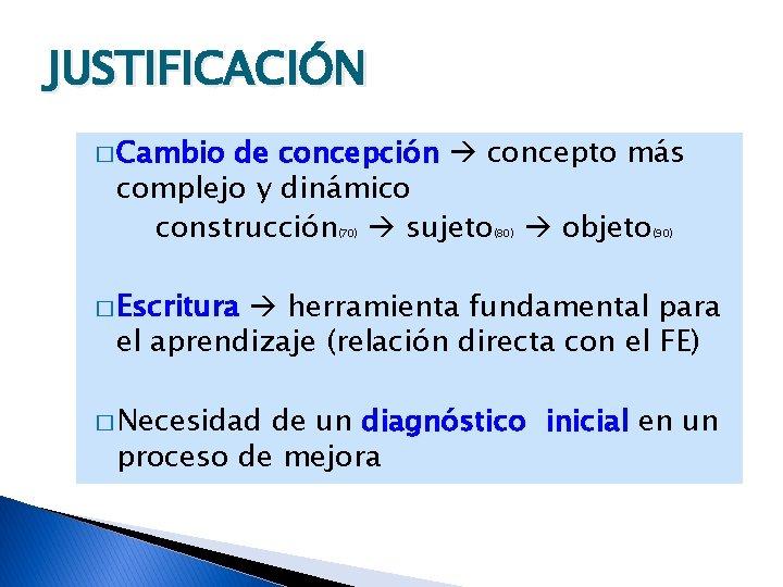 JUSTIFICACIÓN � Cambio de concepción concepto más complejo y dinámico construcción sujeto objeto (70)