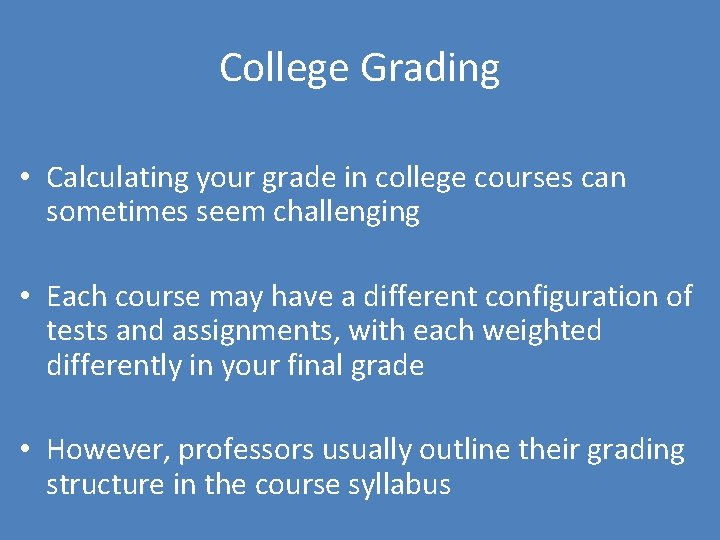 College Grading • Calculating your grade in college courses can sometimes seem challenging •
