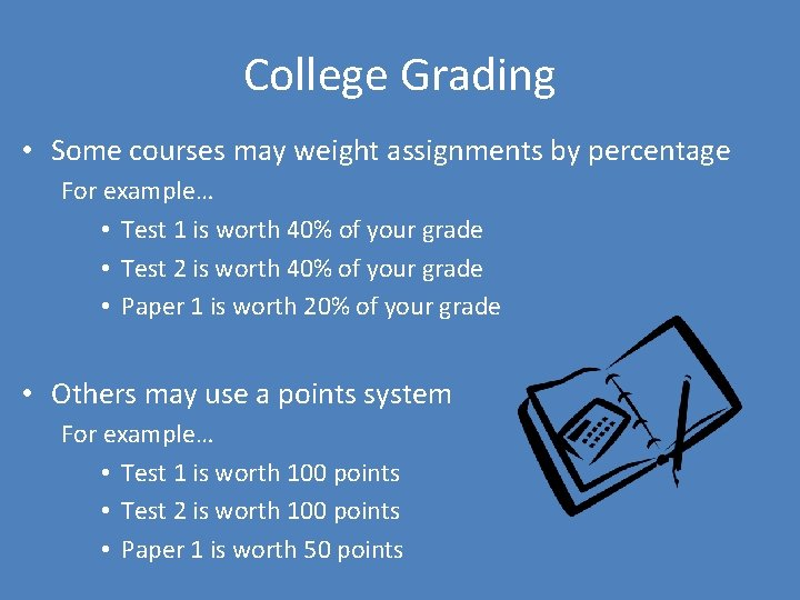 College Grading • Some courses may weight assignments by percentage For example… • Test