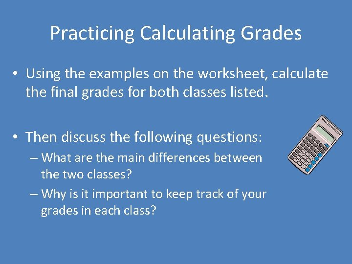 Practicing Calculating Grades • Using the examples on the worksheet, calculate the final grades
