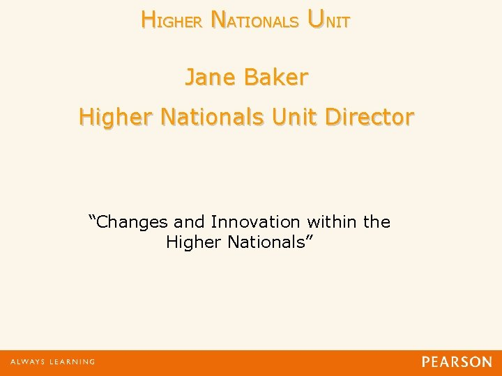 """HIGHER NATIONALS UNIT Jane Baker Higher Nationals Unit Director """"Changes and Innovation within the"""