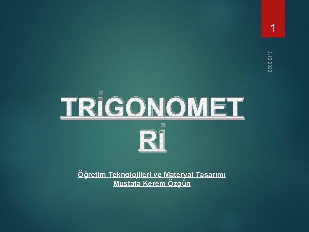 1 2. 12. 2020 TRİGONOMET Rİ Öğretim Teknolojileri ve Materyal Tasarımı Mustafa Kerem Özgün
