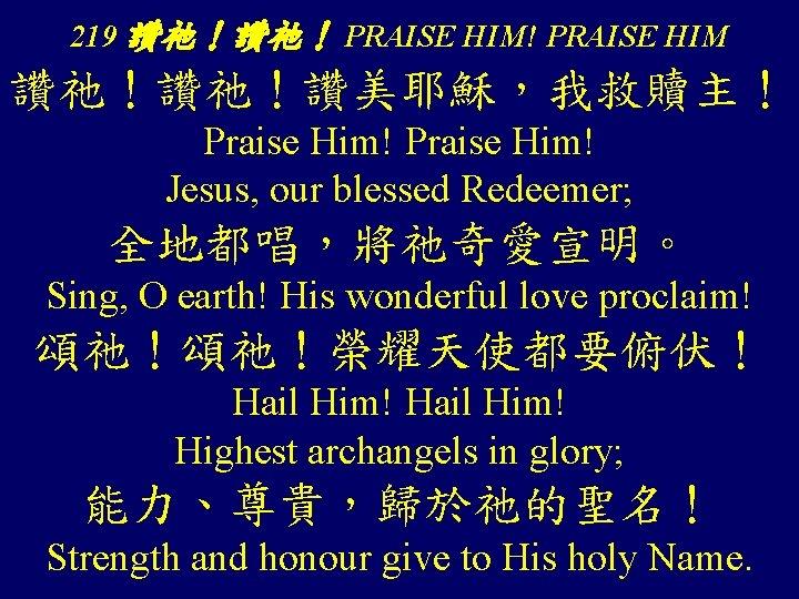 219 讚祂!讚祂! PRAISE HIM! PRAISE HIM 讚祂!讚祂!讚美耶穌,我救贖主! Praise Him! Jesus, our blessed Redeemer; 全地都唱,將祂奇愛宣明。