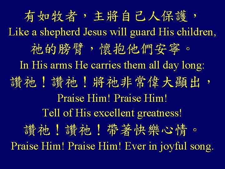 有如牧者,主將自己人保護, Like a shepherd Jesus will guard His children, 祂的膀臂,懷抱他們安寧。 In His arms He