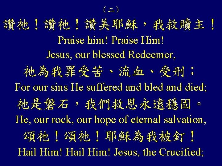 (二) 讚祂!讚祂!讚美耶穌,我救贖主! Praise him! Praise Him! Jesus, our blessed Redeemer, 祂為我罪受苦、流血、受刑; For our sins