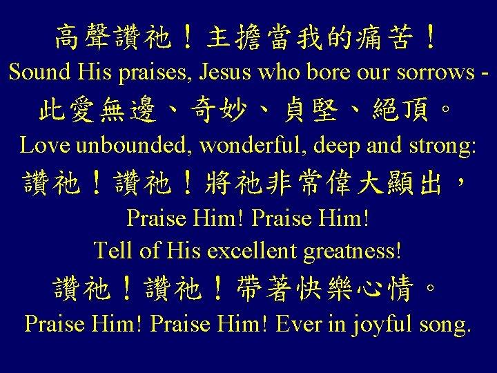 高聲讚祂!主擔當我的痛苦! Sound His praises, Jesus who bore our sorrows - 此愛無邊、奇妙、貞堅、絕頂。 Love unbounded, wonderful,