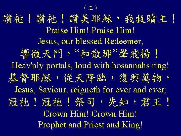 "(三) 讚祂!讚祂!讚美耶穌,我救贖主! Praise Him! Jesus, our blessed Redeemer, 響徹天門,""和散那""聲飛揚! Heav'nly portals, loud with hosannahs"