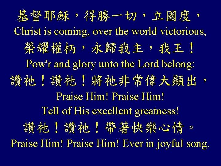 基督耶穌,得勝一切,立國度, Christ is coming, over the world victorious, 榮耀權柄,永歸我主,我王! Pow'r and glory unto the