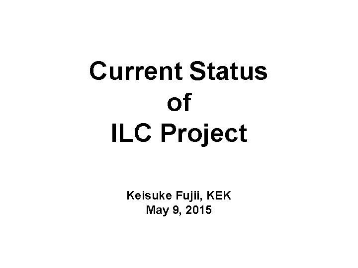 Current Status of ILC Project Keisuke Fujii, KEK May 9, 2015